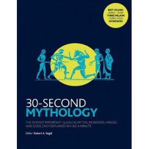 30-Second Mythology: The 50 Most Important Classical Gods and Goddesses, Heroes and Monsters, Myths and Legacies