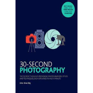 30-Second Photography: The 50 Most Thought-Provoking Photographers, Styles and Techniques