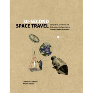 30-Second Space Travel: 50 key ideas, inventions, and destinations that have inspired humanity toward the heavens