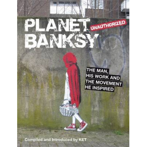 Planet Banksy: The Man, His Work & the Movement He Inspired
