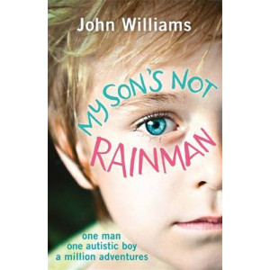 My Son's Not Rainman: One Man, One Boy with Autism, a Million Adventures