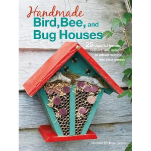 Handmade Bird, Bee, and Bat Houses: 25 Beautiful Homes, Feeders, and More to Attract Wildlife into Your Garden