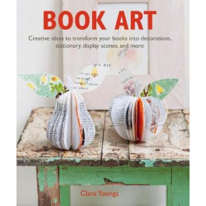 Book Art: Creative Ideas to Transform Your Books into Decorations, Stationery, Display Scenes, and More
