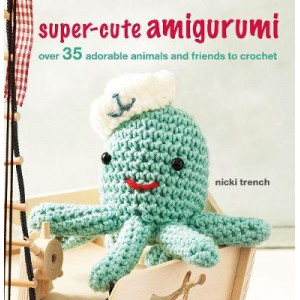 Super-cute Amigurumi: Over 35 Adorable Animals and Friends to Crochet