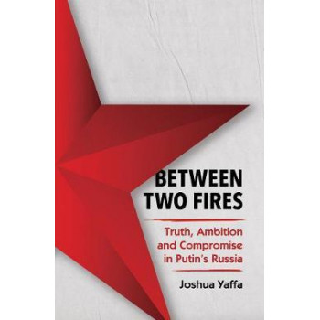 Between Two Fires: Truth, Ambition, & Compromise in Putin's Russia