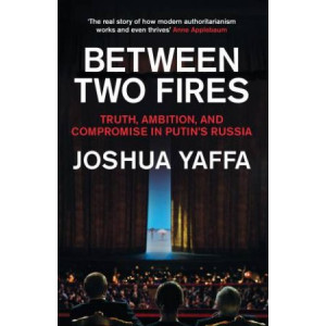 Between Two Fires: Truth, Ambition, and Compromise in Putin's Russia