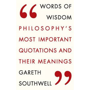 Words of Wisdom: Philosophy's Most Important Quotations and Their Meaning