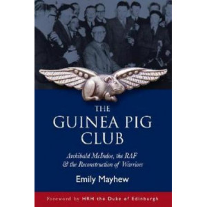 Guinea Pig Club, The: Archibald McIndoe, the Royal Air Force and the Reconstruction of Warriors