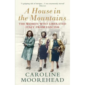 House in the Mountains: The Women Who Liberated Italy from Fascism, A