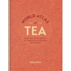 World Atlas of Tea: From the Leaf to the Cup, the World's Teas Explored and Enjoy