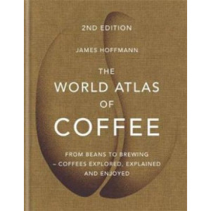 World Atlas of Coffee, The: From beans to brewing - coffees explored, explained and enjoyed