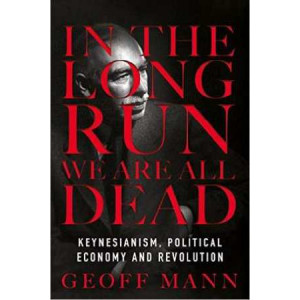 In the Long Run We are All Dead: Keynesianism, Political Economy and Revolution