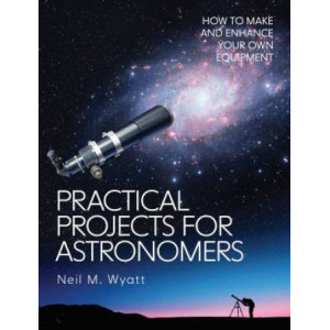 Practical Projects for Astronomers: How to Make and Enhance your own Equipment