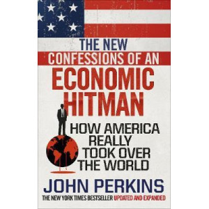 New Confessions of an Economic Hit Man: How America really took over the world