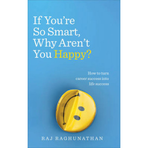 If You're So Smart Why Aren't You Happy: How to Turn Career Success into Life Success