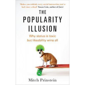 Popularity Illusion, The: Why being liked is the secret to greater success and happiness