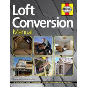 Loft Conversion Manual: The Step-by-Step Guide to Designing, Building and Managing a Loft Project