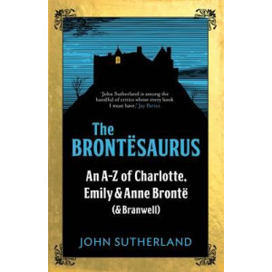 Brontesaurus: An A-Z of Charlotte, Emily and Anne Bronte (and Branwell)