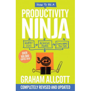 How to be a Productivity Ninja: Worry Less, Achieve More and Love What You Do (2019 Updated Edition)