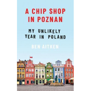 Chip Shop in Poznan: My Unlikely Year in Poland, A