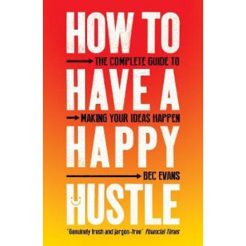 How to Have a Happy Hustle:  Complete Guide to Making Your Ideas Happen