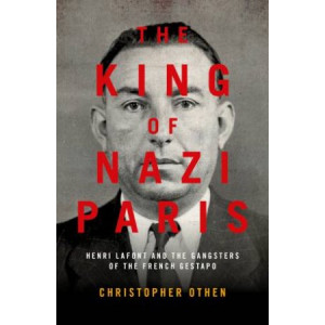 King of Nazi Paris, The: Henri Lafont and the Gangsters of the French Gestapo