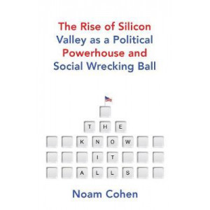 Know-It-Alls: The Rise of Silicon Valley as a Political Powerhouse and Social Wrecking Ball