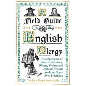 Field Guide to the English Clergy: A Compendium of Diverse Eccentrics, Pirates, Prelates and Adventurers; All Anglican, Some Even Practising