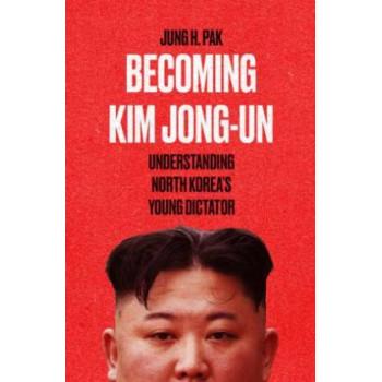 Becoming Kim Jong Un: Understanding North Korea's Young Dictator