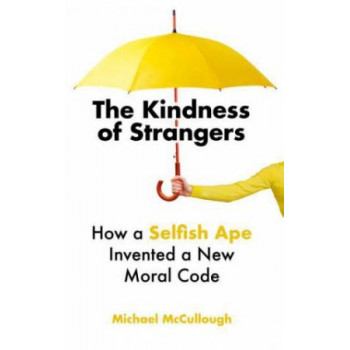 Kindness of Strangers: How a Selfish Ape Invented a New Moral Code
