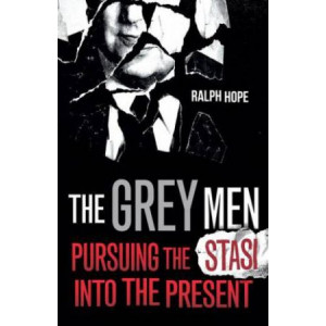 Grey Men, The: Pursuing the Stasi into the Present