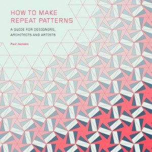 "How to Make Repeat Patterns: ""A Guide for Designers, Architects and Artists """