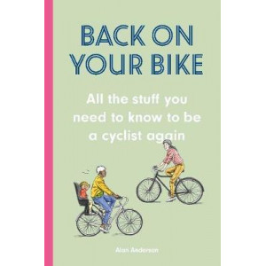 Back on Your Bike: All the Stuff You Need to Know to be a Cyclist Again