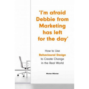 I'm Afraid Debbie from Marketing Has Left for the Day: How to Use Behavioural Design to Create Change in the Real World