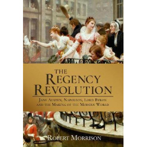 Regency Revolution: Jane Austen, Napoleon, Lord Byron and the Making of the Modern World, The