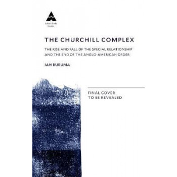 Churchill Complex: The Rise and Fall of the Special Relationship and the End of the Anglo-American Order, The