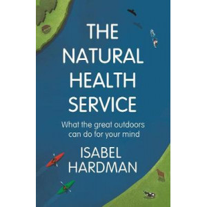 Natural Health Service, The: What the Great Outdoors Can Do for Your Mind