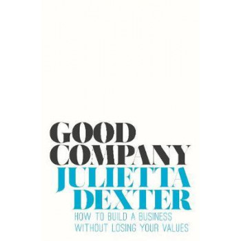 Good Company: How to Build a Business without Losing Your Values