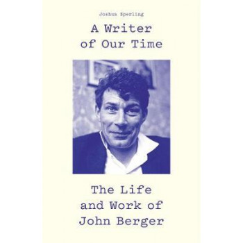 Writer of Our Time, A : The Life and Work of John Berger