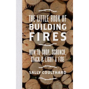 Little Book of Building Fires: How to Chop, Scrunch, Stack and Light a Fire