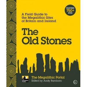 Old Stones: A Field Guide to the Megalithic Sites of Britain and Ireland, The