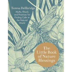 Little Book of Nature Blessings, The: Myths, Rituals and Practices for Finding Calm in the Natural World