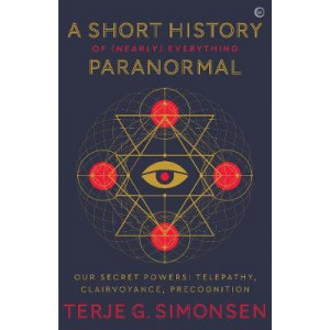Short History of (Nearly) Everything Paranormal, A: Our Secret Powers - Telepathy, Clairvoyance & Precognition