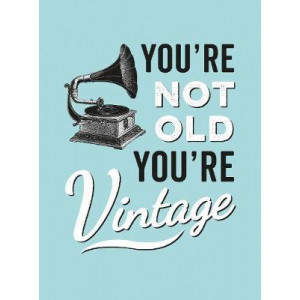 You're Not Old, You're Vintage
