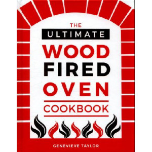 Ultimate Wood-Fired Oven Cookbook: Recipes, Tips and Tricks that Make the Most of Your Outdoor Oven