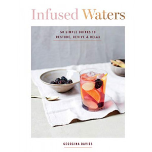 Infused Waters: 50 Simple Drinks to Restore, Revive & Relax