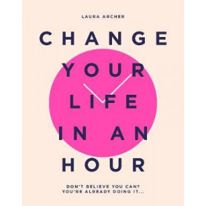 Change Your Life in an Hour: Don't believe you can? You're already doing it...