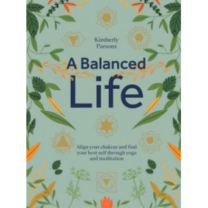 Balanced Life: Align your chakras and find your best self through yoga and meditation, A