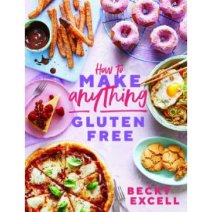 How to Make Anything Gluten Free: Over 100 Recipes for Everything from Home Comforts to Fakeaways, Cakes to Dessert, Brunch to Bread