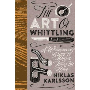 Art of Whittling: A Woodcarver's Guide To Making Things By Hand